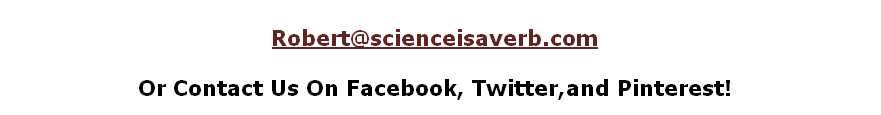 Robert@scienceisaverb.com  Or Contact Us On Facebook, Twitter,and Pinterest!